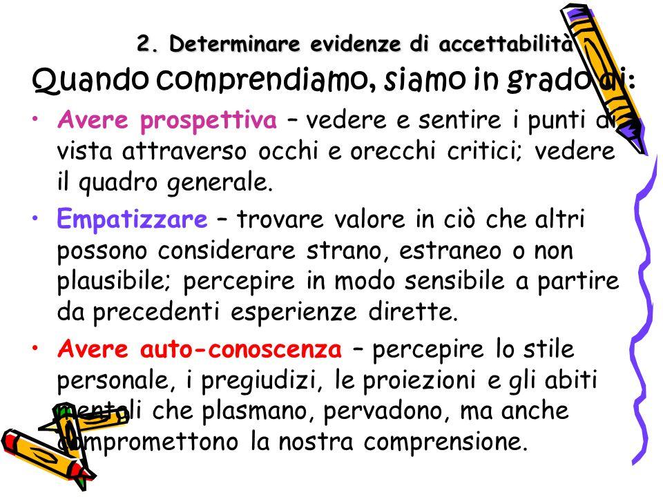 2. Determinare evidenze di accettabilità Quando comprendiamo, siamo in grado di: Avere prospettiva – vedere e sentire i punti di vista attraverso occh