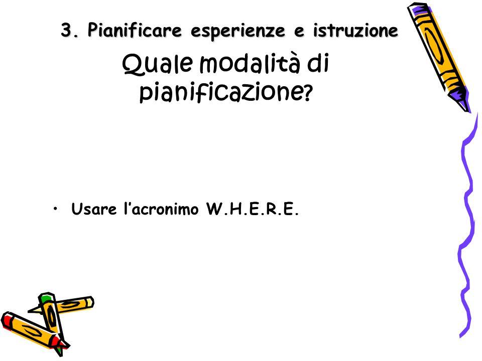 3. Pianificare esperienze e istruzione Quale modalità di pianificazione? Usare lacronimo W.H.E.R.E.
