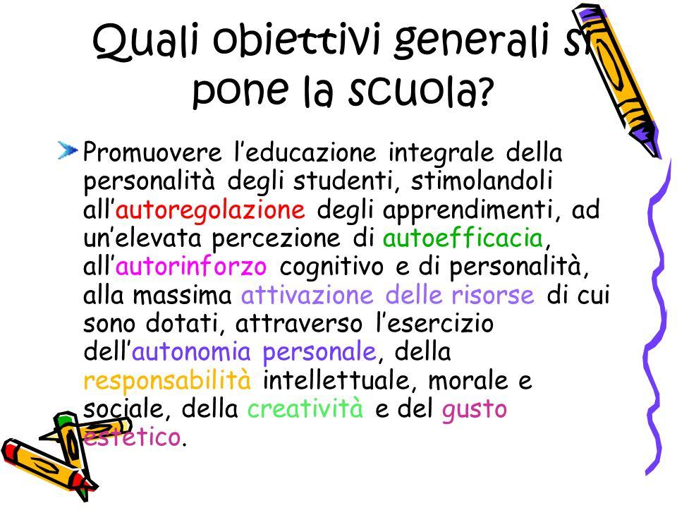 Quali obiettivi generali si pone la scuola? Promuovere leducazione integrale della personalità degli studenti, stimolandoli allautoregolazione degli a