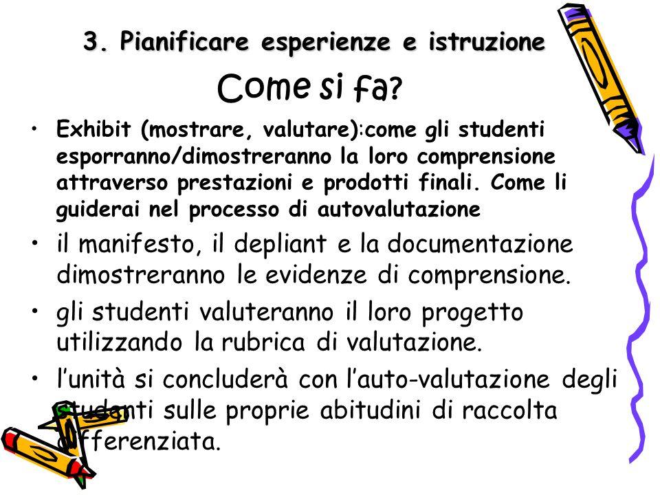 3. Pianificare esperienze e istruzione Come si fa? Exhibit (mostrare, valutare):come gli studenti esporranno/dimostreranno la loro comprensione attrav