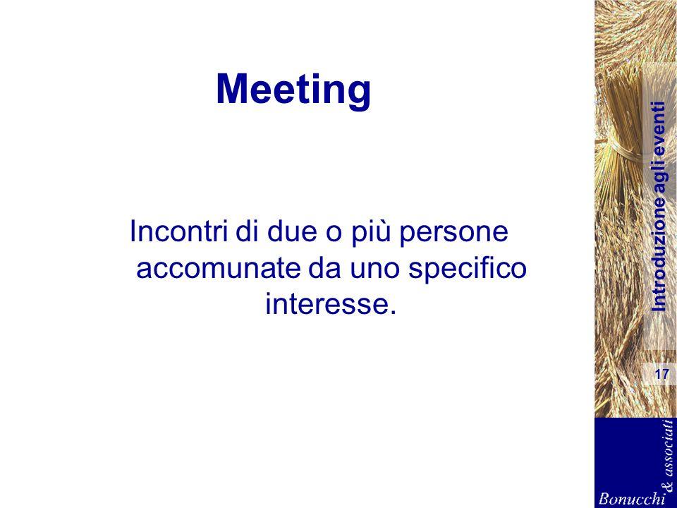 Introduzione agli eventi 17 Meeting Incontri di due o più persone accomunate da uno specifico interesse.