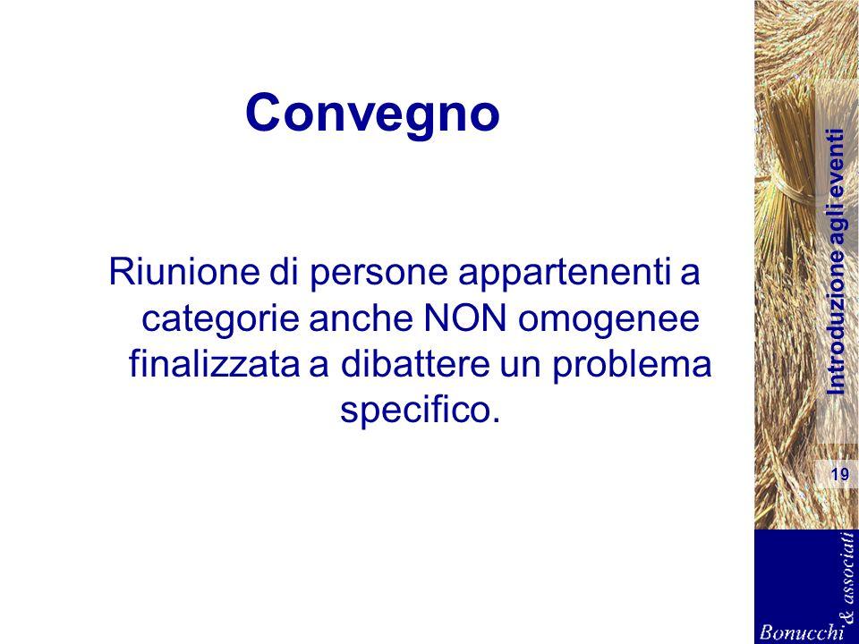 Introduzione agli eventi 19 Convegno Riunione di persone appartenenti a categorie anche NON omogenee finalizzata a dibattere un problema specifico.