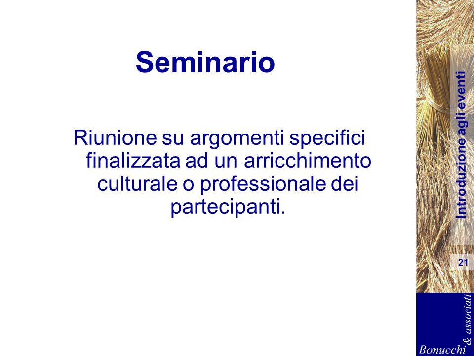Introduzione agli eventi 21 Seminario Riunione su argomenti specifici finalizzata ad un arricchimento culturale o professionale dei partecipanti.