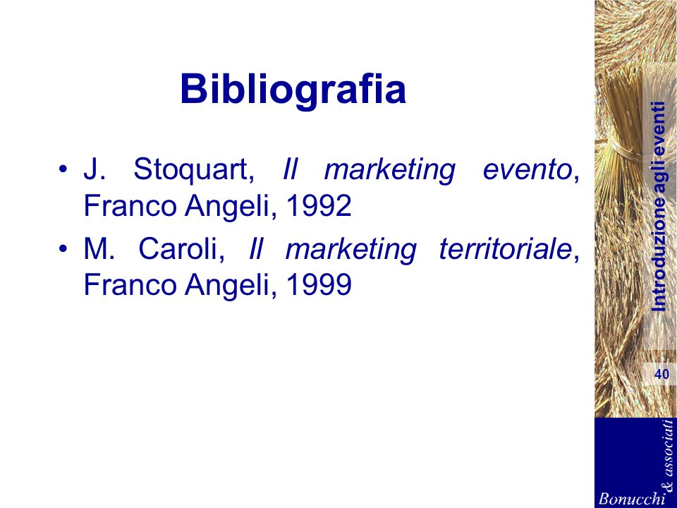 Introduzione agli eventi 40 Bibliografia J. Stoquart, Il marketing evento, Franco Angeli, 1992 M. Caroli, Il marketing territoriale, Franco Angeli, 19