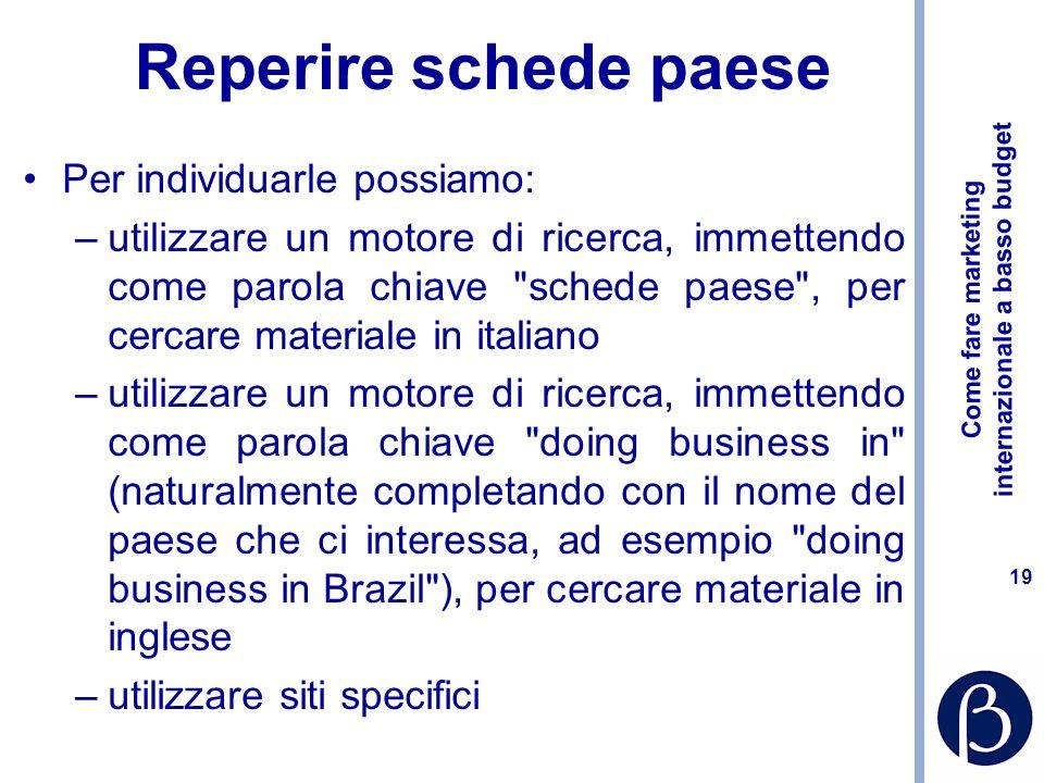 Come fare marketing internazionale a basso budget 18 Reperire schede paese Si distinguono in: –Schede in italiano destinate ad aziende italiane –Sched