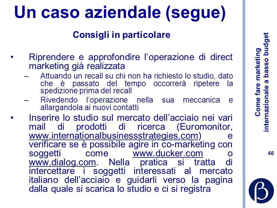 Come fare marketing internazionale a basso budget 45 Un caso aziendale (segue) Consigli in particolare Alimentare il database dei contatti –Attraverso