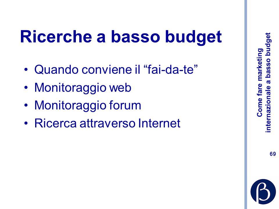 Come fare marketing internazionale a basso budget 68 La ricerca di mercato La ricerca comporta costi ma risparmia costi infinitamente più grandi Come