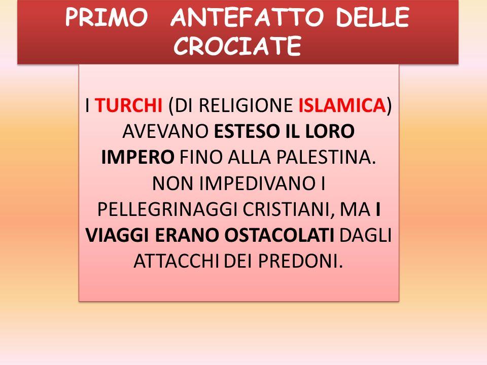 PRIMO ANTEFATTO DELLE CROCIATE I TURCHI (DI RELIGIONE ISLAMICA) AVEVANO ESTESO IL LORO IMPERO FINO ALLA PALESTINA. NON IMPEDIVANO I PELLEGRINAGGI CRIS