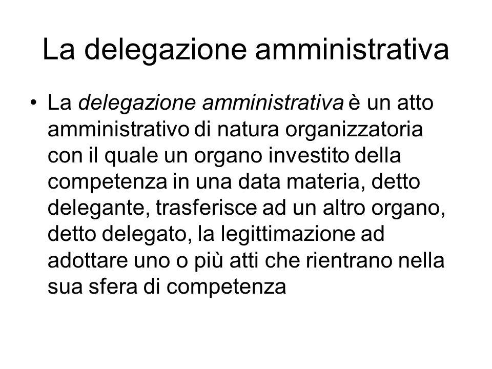 La delegazione amministrativa La delegazione amministrativa è un atto amministrativo di natura organizzatoria con il quale un organo investito della c