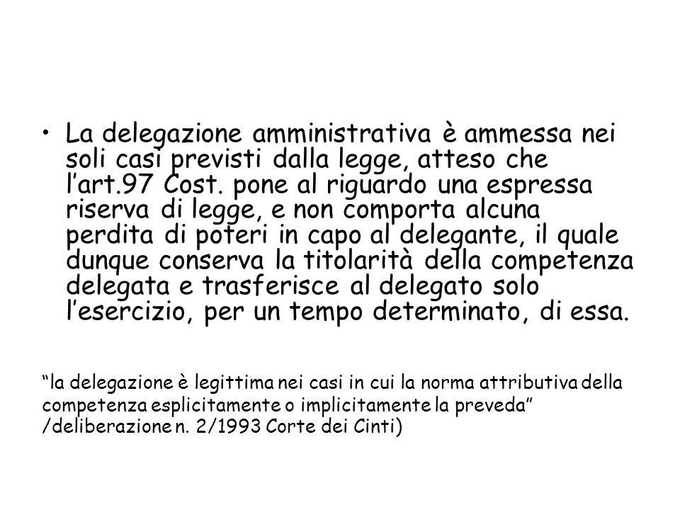 La delegazione amministrativa è ammessa nei soli casi previsti dalla legge, atteso che lart.97 Cost. pone al riguardo una espressa riserva di legge, e