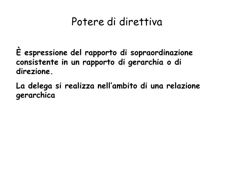 Potere di direttiva È espressione del rapporto di sopraordinazione consistente in un rapporto di gerarchia o di direzione. La delega si realizza nella