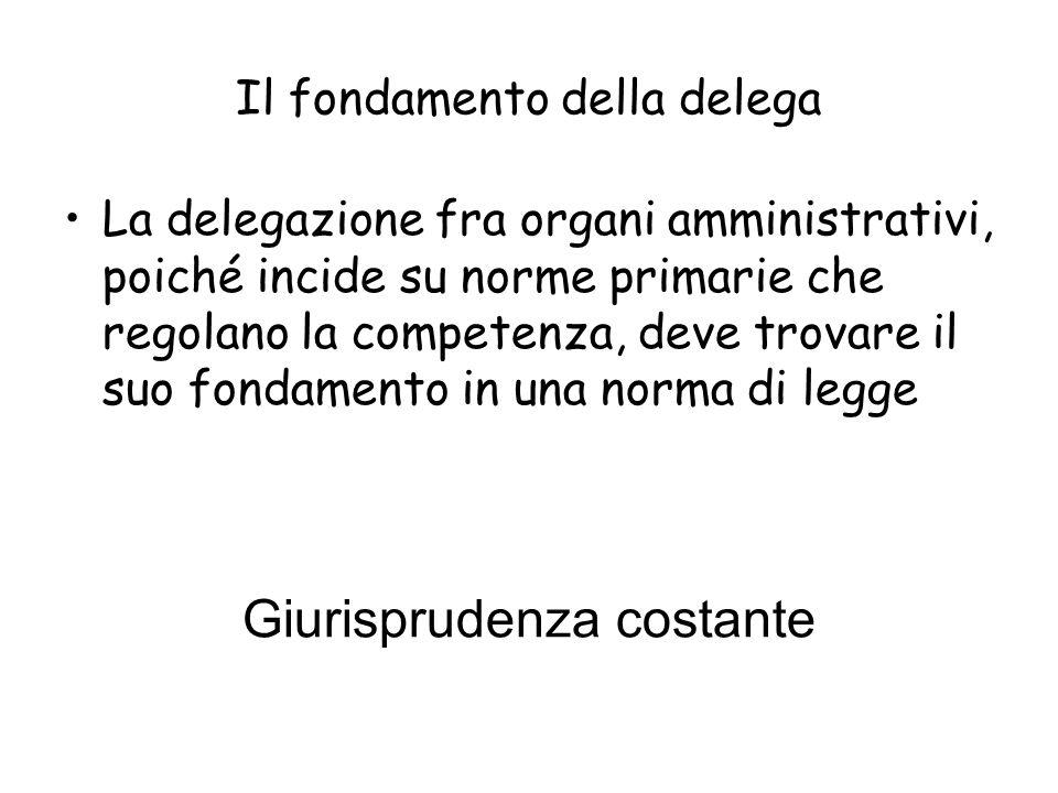 Il fondamento della delega La delegazione fra organi amministrativi, poiché incide su norme primarie che regolano la competenza, deve trovare il suo f