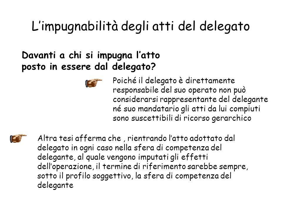 Limpugnabilità degli atti del delegato Davanti a chi si impugna latto posto in essere dal delegato? Poiché il delegato è direttamente responsabile del