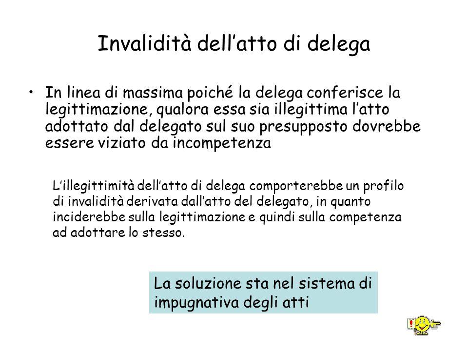 Invalidità dellatto di delega In linea di massima poiché la delega conferisce la legittimazione, qualora essa sia illegittima latto adottato dal deleg