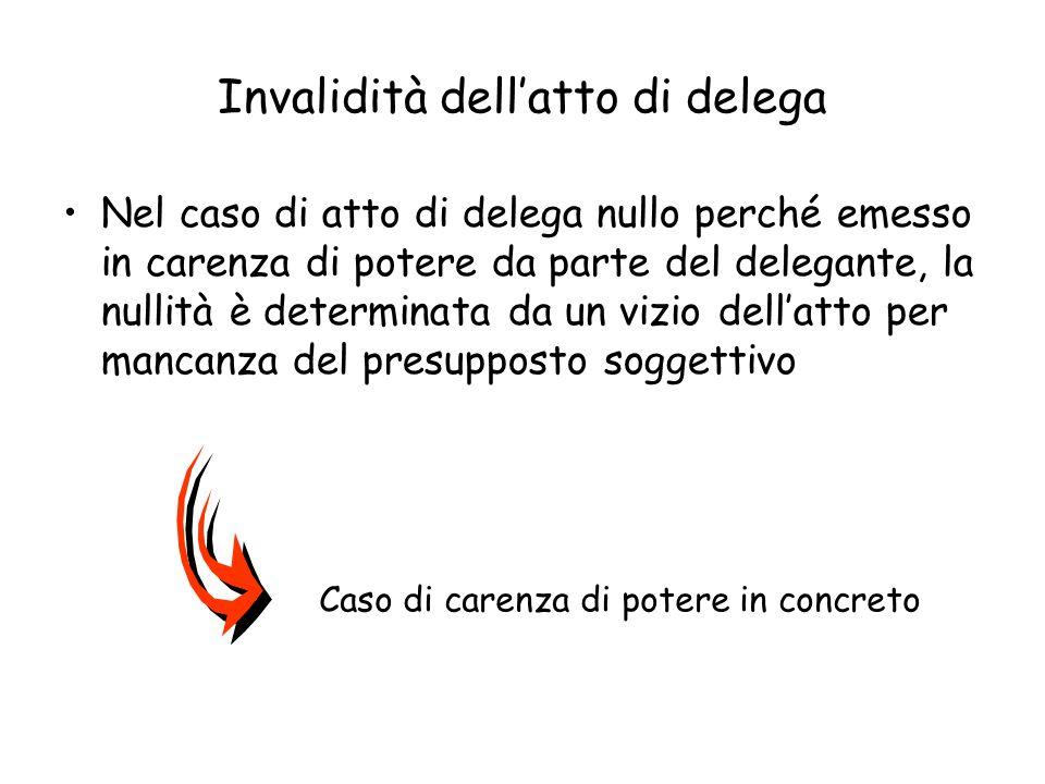 Invalidità dellatto di delega Nel caso di atto di delega nullo perché emesso in carenza di potere da parte del delegante, la nullità è determinata da