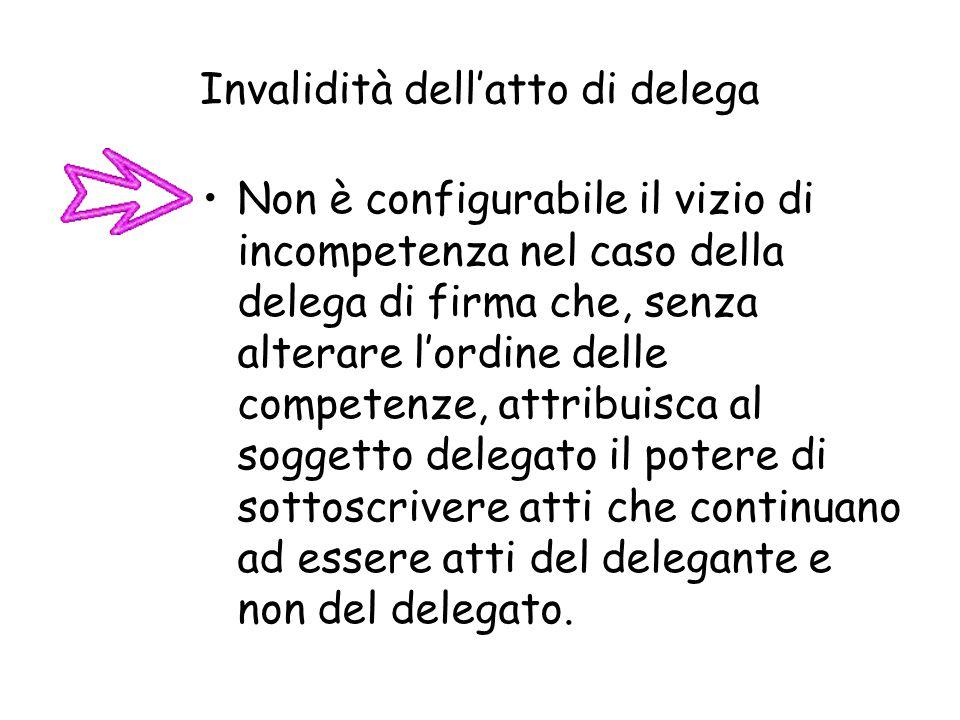 Invalidità dellatto di delega Non è configurabile il vizio di incompetenza nel caso della delega di firma che, senza alterare lordine delle competenze