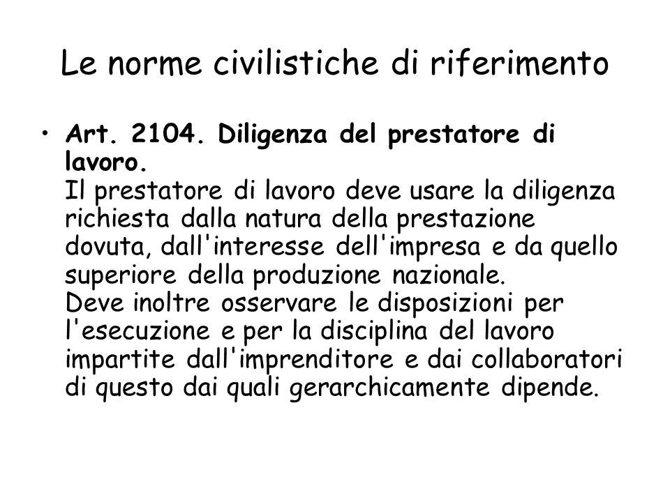 Le norme civilistiche di riferimento Art. 2104. Diligenza del prestatore di lavoro. Il prestatore di lavoro deve usare la diligenza richiesta dalla na