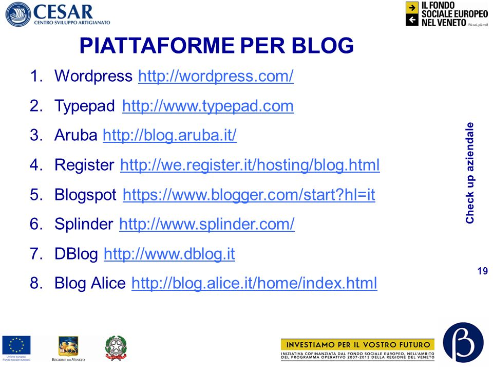 Check up aziendale 19 PIATTAFORME PER BLOG 1.Wordpress http://wordpress.com/http://wordpress.com/ 2.Typepad http://www.typepad.comhttp://www.typepad.com 3.Aruba http://blog.aruba.it/http://blog.aruba.it/ 4.Register http://we.register.it/hosting/blog.htmlhttp://we.register.it/hosting/blog.html 5.Blogspot https://www.blogger.com/start?hl=ithttps://www.blogger.com/start?hl=it 6.Splinder http://www.splinder.com/http://www.splinder.com/ 7.DBlog http://www.dblog.ithttp://www.dblog.it 8.Blog Alice http://blog.alice.it/home/index.htmlhttp://blog.alice.it/home/index.html