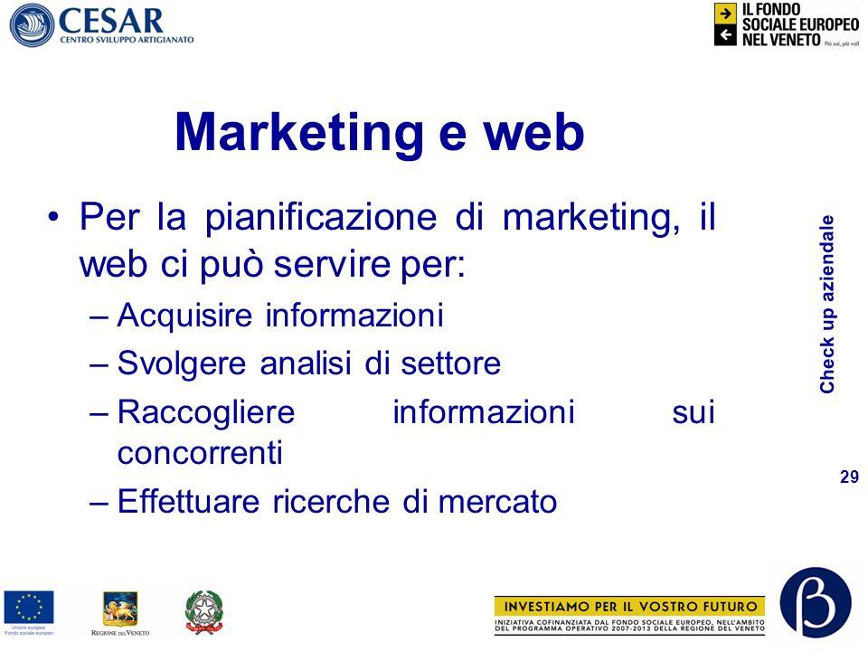 Check up aziendale 29 Marketing e web Per la pianificazione di marketing, il web ci può servire per: –Acquisire informazioni –Svolgere analisi di settore –Raccogliere informazioni sui concorrenti –Effettuare ricerche di mercato