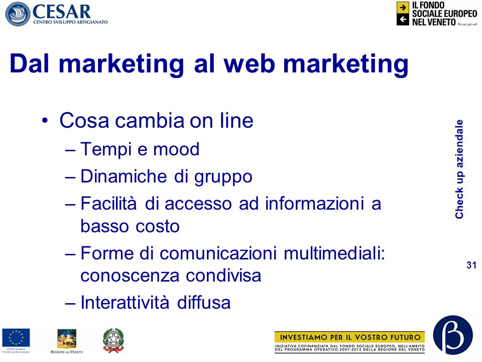 Check up aziendale 31 Dal marketing al web marketing Cosa cambia on line –Tempi e mood –Dinamiche di gruppo –Facilità di accesso ad informazioni a bas
