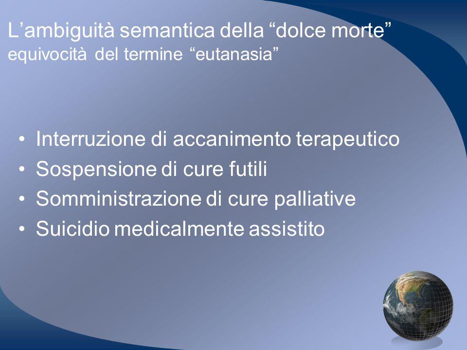 Lambiguità semantica della dolce morte equivocità del termine eutanasia Interruzione di accanimento terapeutico Sospensione di cure futili Somministra