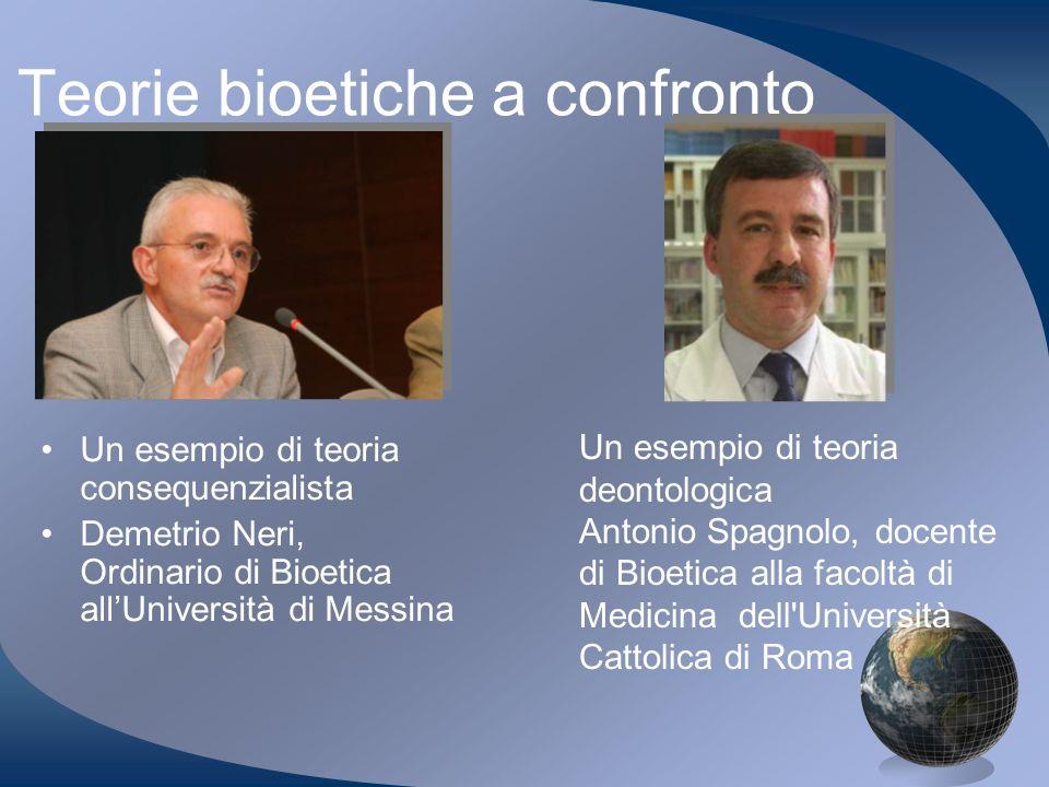 Teorie bioetiche a confronto Un esempio di teoria consequenzialista Demetrio Neri, Ordinario di Bioetica allUniversità di Messina Un esempio di teoria