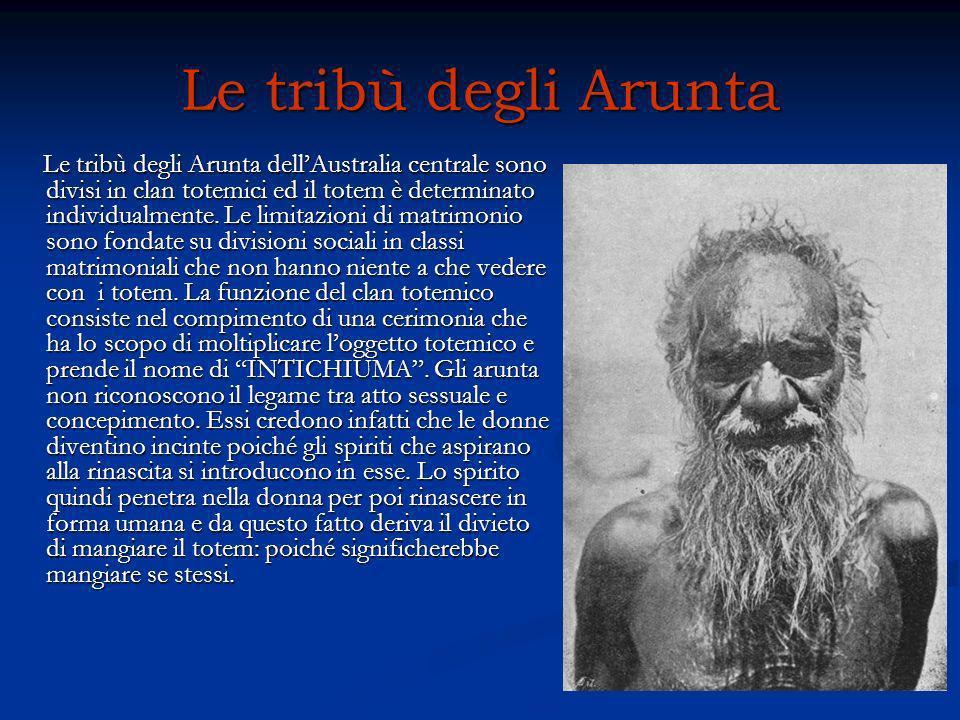 Le tribù degli Arunta Le tribù degli Arunta dellAustralia centrale sono divisi in clan totemici ed il totem è determinato individualmente. Le limitazi