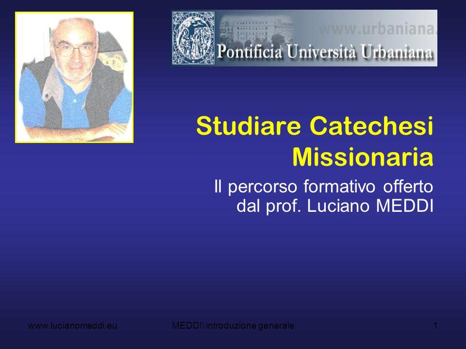 1 Studiare Catechesi Missionaria Il percorso formativo offerto dal prof. Luciano MEDDI www.lucianomeddi.euMEDDI\ introduzione generale