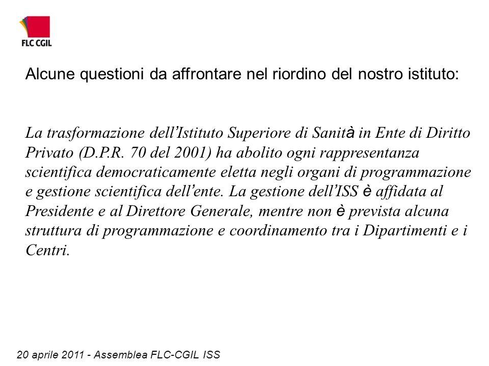 20 aprile 2011 - Assemblea FLC-CGIL ISS Alcune questioni da affrontare nel riordino del nostro istituto: La trasformazione dell Istituto Superiore di Sanit à in Ente di Diritto Privato (D.P.R.