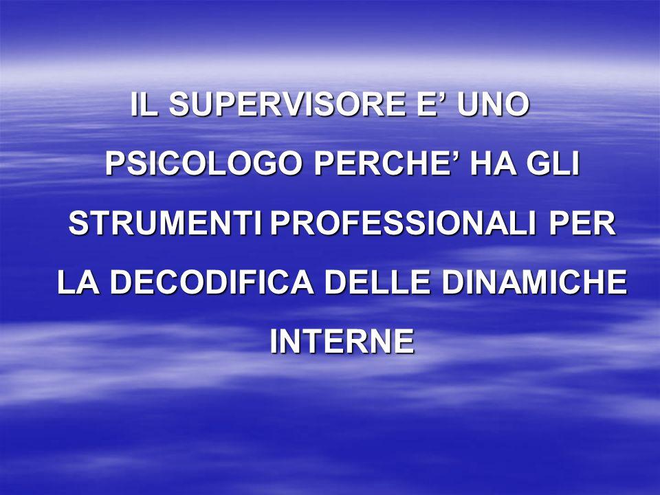 IL SUPERVISORE E UNO PSICOLOGO PERCHE HA GLI STRUMENTI PROFESSIONALI PER LA DECODIFICA DELLE DINAMICHE INTERNE