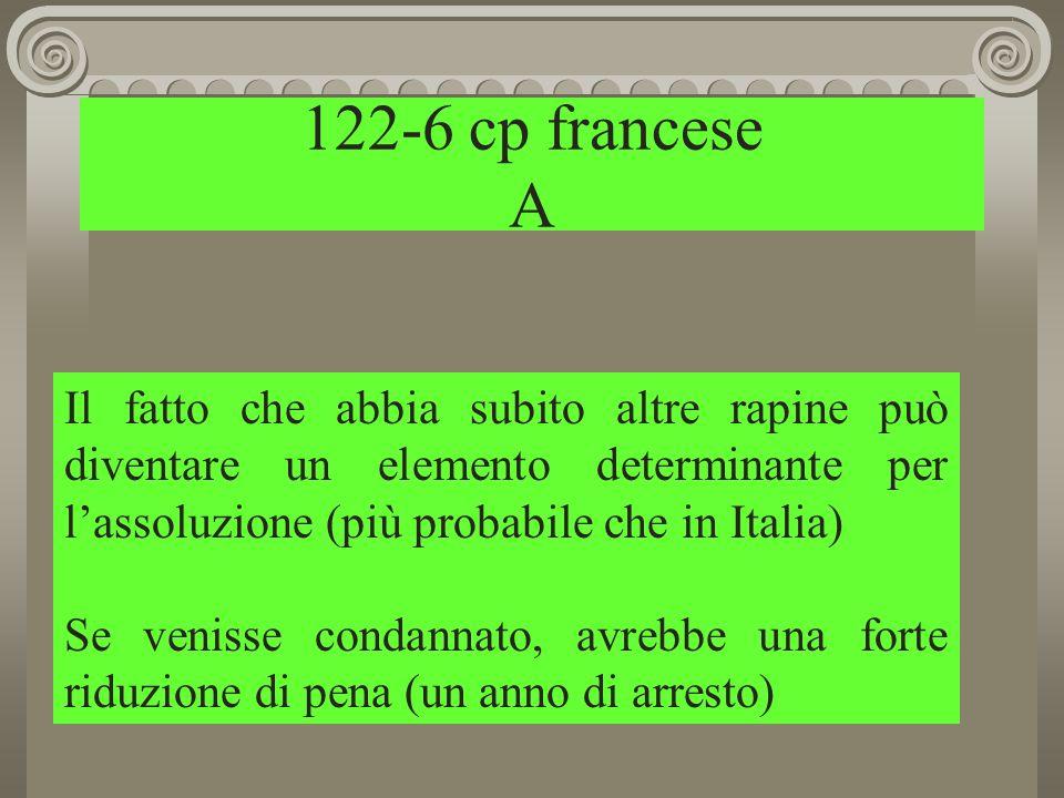122-6 cp francese A Il fatto che abbia subito altre rapine può diventare un elemento determinante per lassoluzione (più probabile che in Italia) Se venisse condannato, avrebbe una forte riduzione di pena (un anno di arresto)