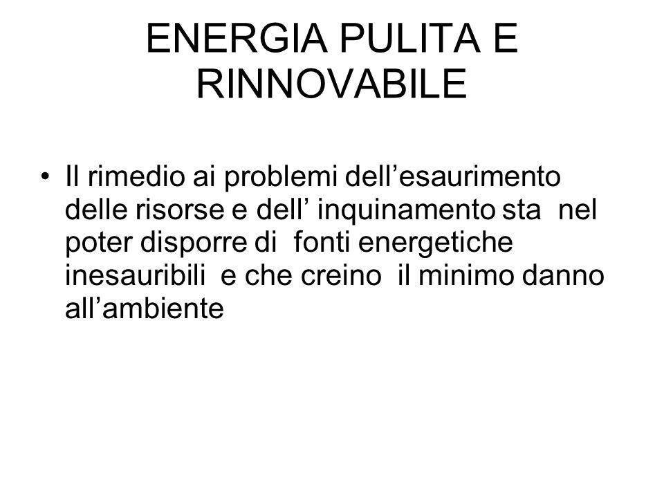 ENERGIA PULITA E RINNOVABILE Il rimedio ai problemi dellesaurimento delle risorse e dell inquinamento sta nel poter disporre di fonti energetiche ines
