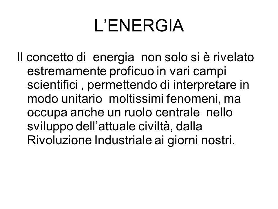 LENERGIA Il concetto di energia non solo si è rivelato estremamente proficuo in vari campi scientifici, permettendo di interpretare in modo unitario m