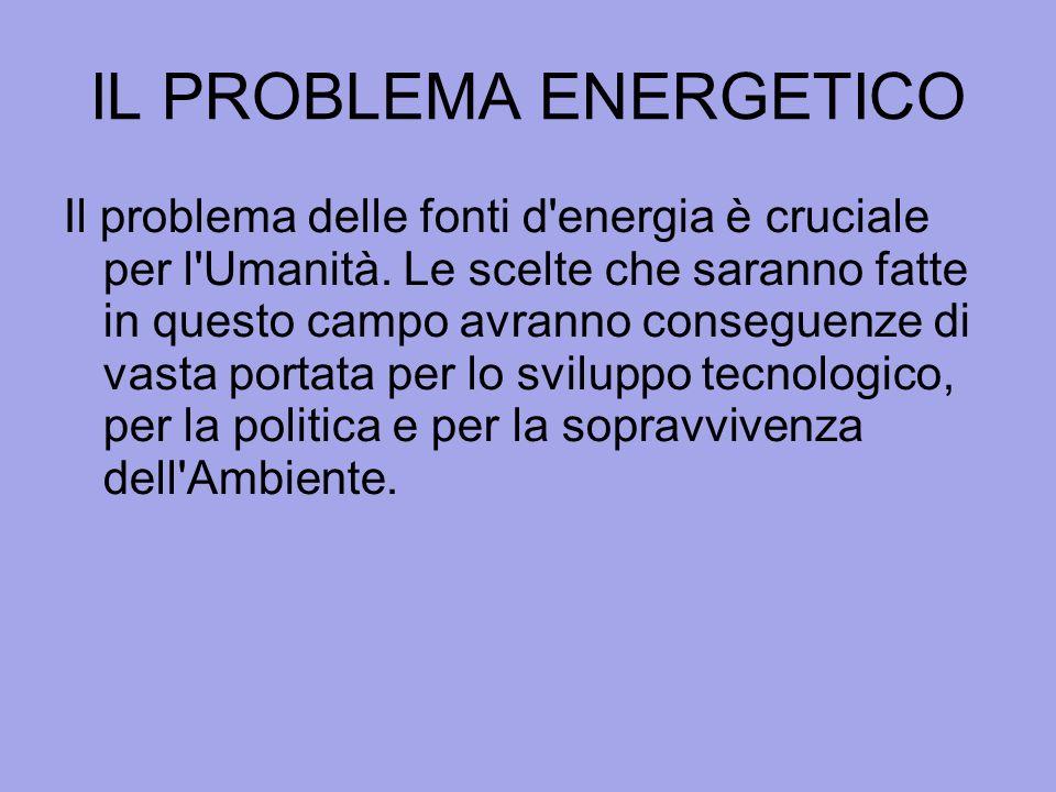 IL PROBLEMA ENERGETICO Il problema delle fonti d'energia è cruciale per l'Umanità. Le scelte che saranno fatte in questo campo avranno conseguenze di