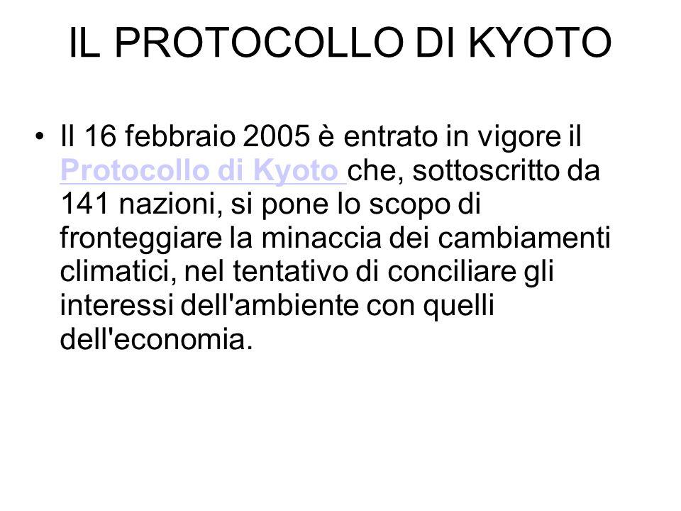 IL PROTOCOLLO DI KYOTO Il 16 febbraio 2005 è entrato in vigore il Protocollo di Kyoto che, sottoscritto da 141 nazioni, si pone lo scopo di fronteggia