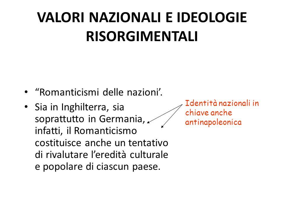 VALORI NAZIONALI E IDEOLOGIE RISORGIMENTALI Romanticismi delle nazioni. Sia in Inghilterra, sia soprattutto in Germania, infatti, il Romanticismo cost