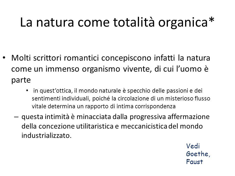 La natura come totalità organica* Molti scrittori romantici concepiscono infatti la natura come un immenso organismo vivente, di cui luomo è parte in