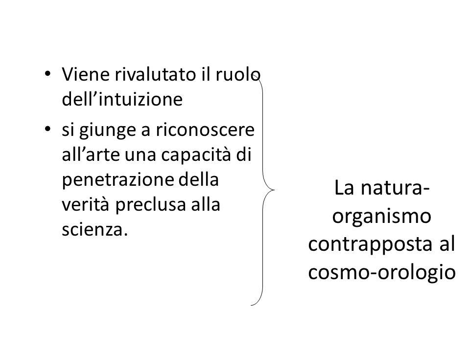 La natura- organismo contrapposta al cosmo-orologio Viene rivalutato il ruolo dellintuizione si giunge a riconoscere allarte una capacità di penetrazi