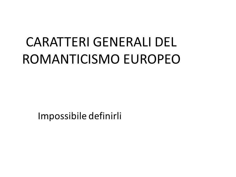 CARATTERI GENERALI DEL ROMANTICISMO EUROPEO Impossibile definirli