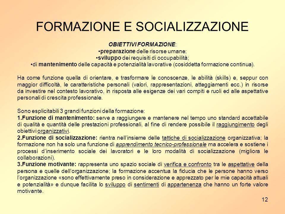 12 FORMAZIONE E SOCIALIZZAZIONE OBIETTIVI FORMAZIONE: preparazione delle risorse umane; sviluppo dei requisiti di occupabilità; di mantenimento delle capacità e potenzialità lavorative (cosiddetta formazione continua).