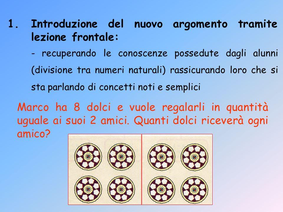 1.Introduzione del nuovo argomento tramite lezione frontale: - recuperando le conoscenze possedute dagli alunni (divisione tra numeri naturali) rassic