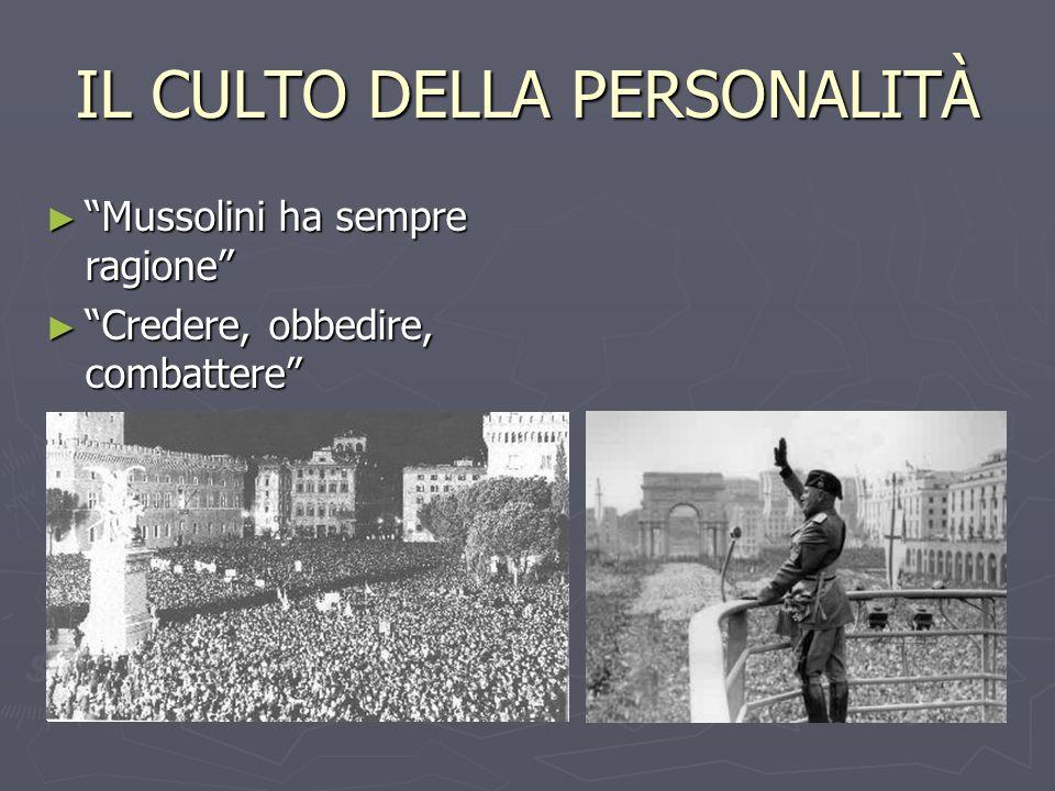 IL CULTO DELLA PERSONALITÀ Mussolini ha sempre ragione Mussolini ha sempre ragione Credere, obbedire, combattere Credere, obbedire, combattere