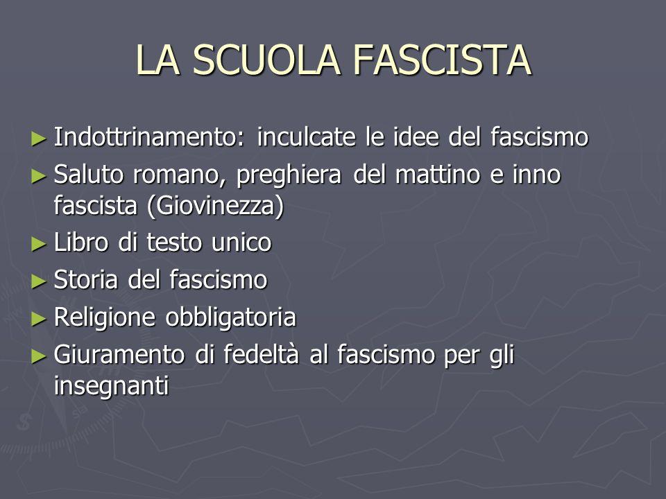 LA SCUOLA FASCISTA Indottrinamento: inculcate le idee del fascismo Indottrinamento: inculcate le idee del fascismo Saluto romano, preghiera del mattin