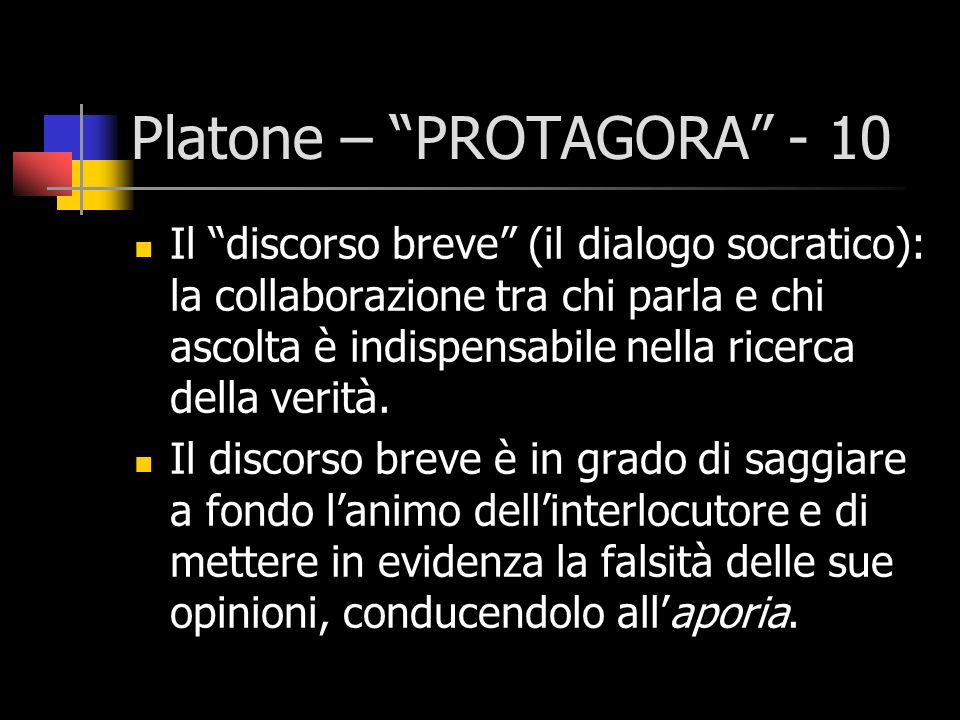 Platone – PROTAGORA - 10 Il discorso breve (il dialogo socratico): la collaborazione tra chi parla e chi ascolta è indispensabile nella ricerca della