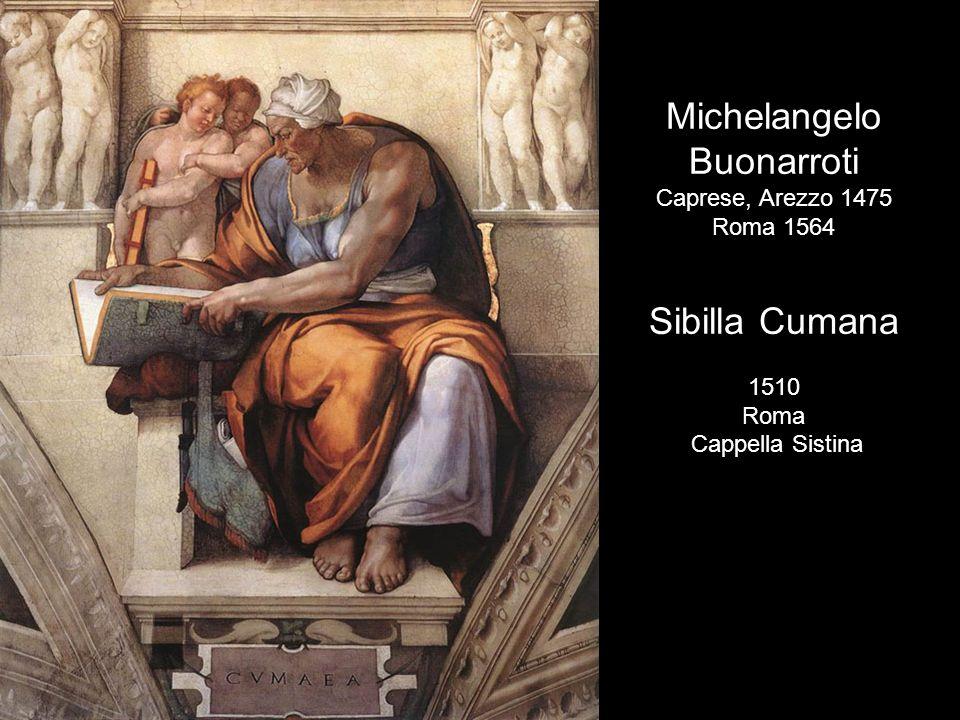 Michelangelo Buonarroti Caprese, Arezzo 1475 Roma 1564 Sibilla Cumana 1510 Roma Cappella Sistina