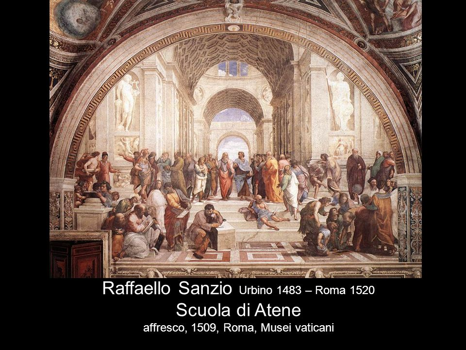 Raffaello Sanzio Urbino 1483 – Roma 1520 Scuola di Atene affresco, 1509, Roma, Musei vaticani