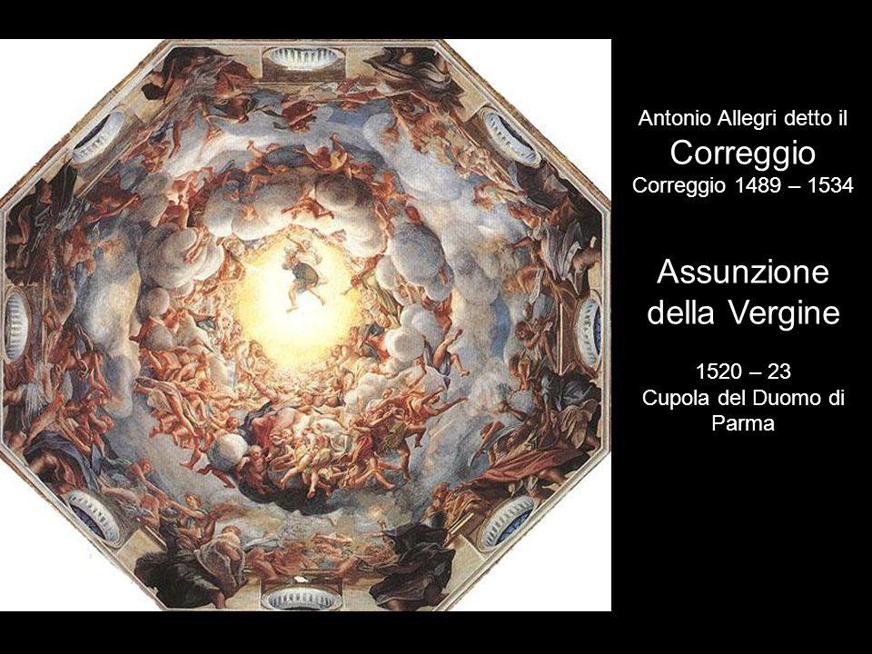 Antonio Allegri detto il Correggio Correggio 1489 – 1534 Assunzione della Vergine 1520 – 23 Cupola del Duomo di Parma