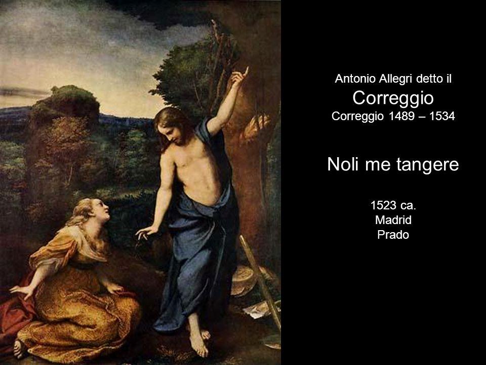 Antonio Allegri detto il Correggio Correggio 1489 – 1534 Noli me tangere 1523 ca. Madrid Prado