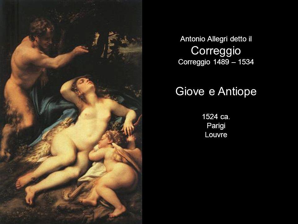 Antonio Allegri detto il Correggio Correggio 1489 – 1534 Giove e Antiope 1524 ca. Parigi Louvre