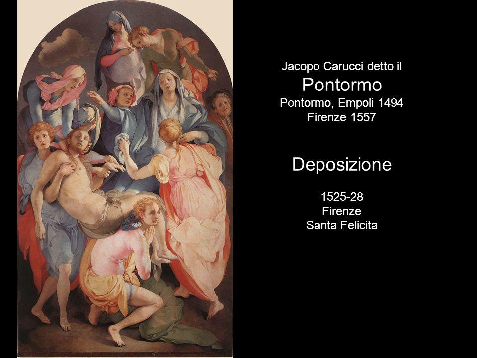 Jacopo Carucci detto il Pontormo Pontormo, Empoli 1494 Firenze 1557 Deposizione 1525-28 Firenze Santa Felicita